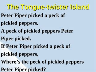 The Tongue-twister Island Peter Piper picked a peck of pickled peppers. A pec