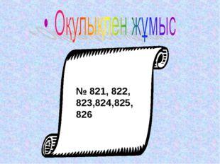 № 821, 822, 823,824,825,826