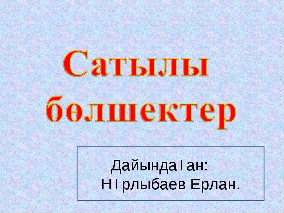 Дайындаған: Нұрлыбаев Ерлан.