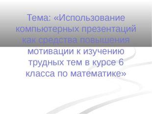 Тема: «Использование компьютерных презентаций как средства повышения мотиваци