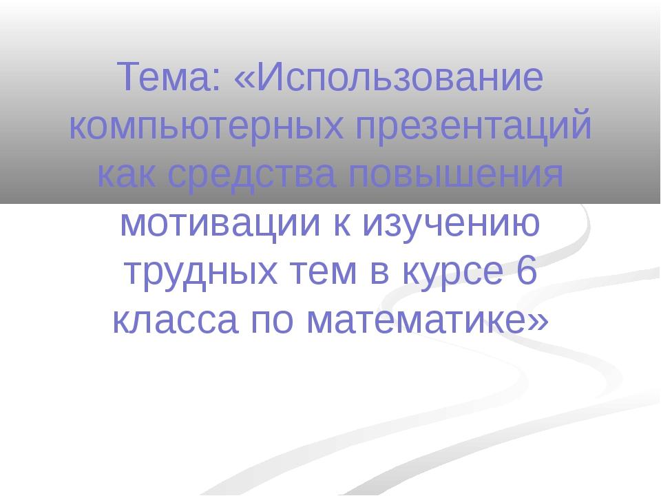 Тема: «Использование компьютерных презентаций как средства повышения мотиваци...
