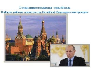 Столица нашего государства – город Москва. В Москве работают правительство Ро