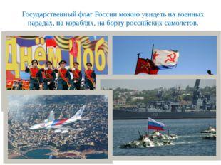 Государственный флаг России можно увидеть на военных парадах, на кораблях, на