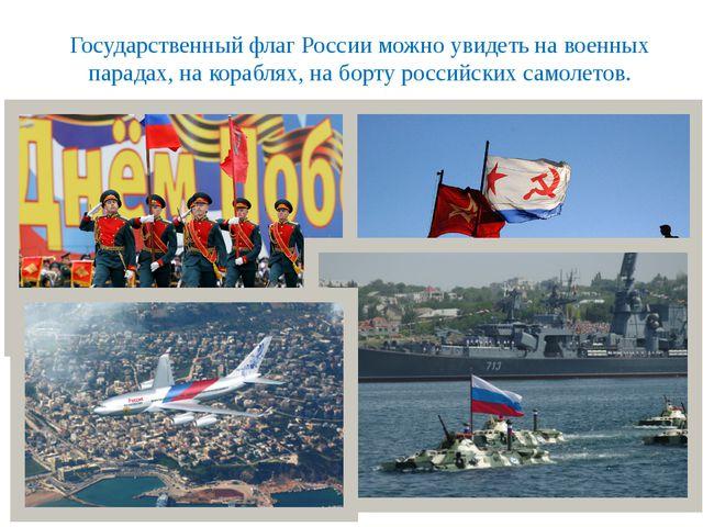 Государственный флаг России можно увидеть на военных парадах, на кораблях, на...