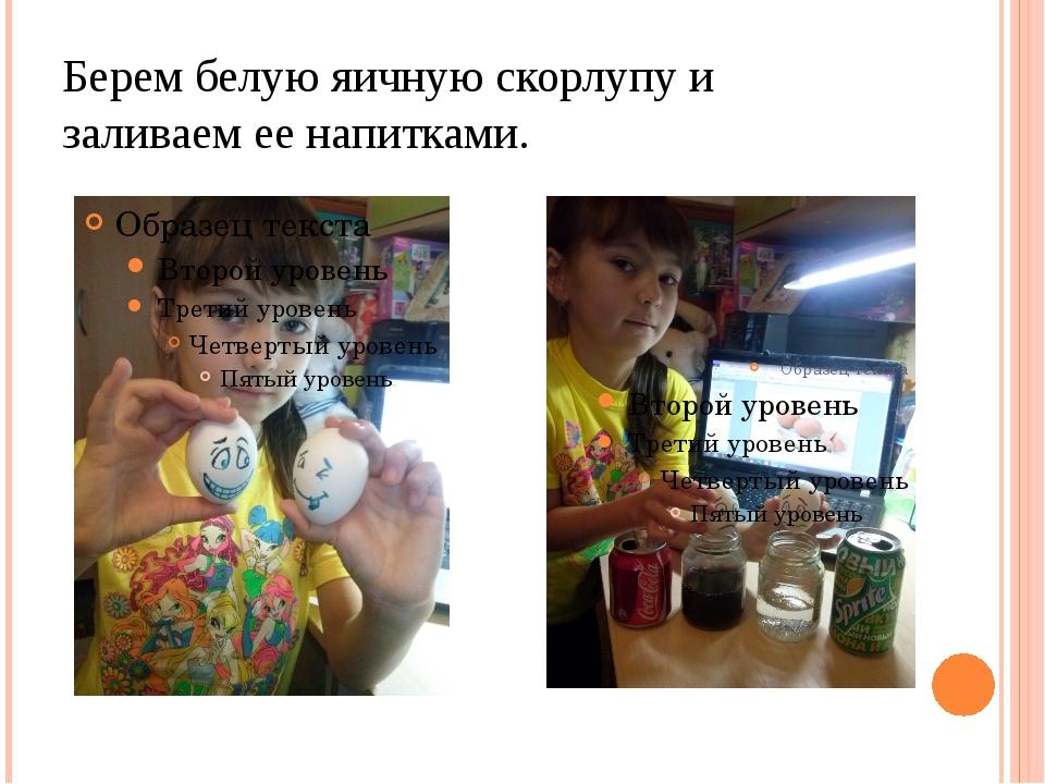 Берем белую яичную скорлупу и заливаем ее напитками.