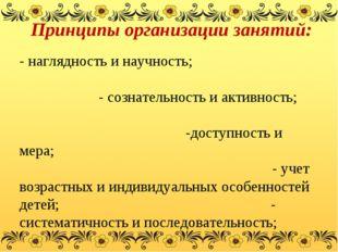 Принципы организации занятий: - наглядность и научность; - сознательность и