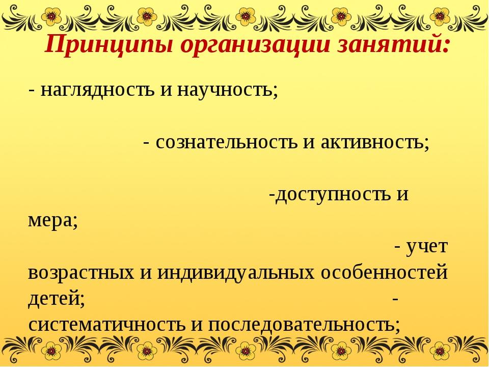 Принципы организации занятий: - наглядность и научность; - сознательность и...