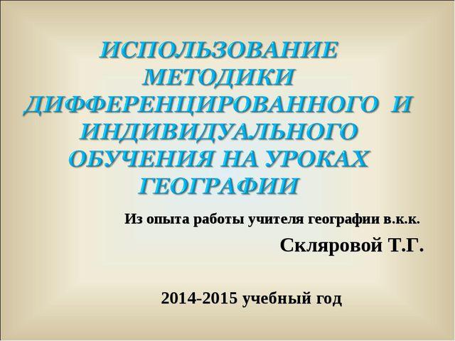 Из опыта работы учителя географии в.к.к. Скляровой Т.Г. 2014-2015 учебный год