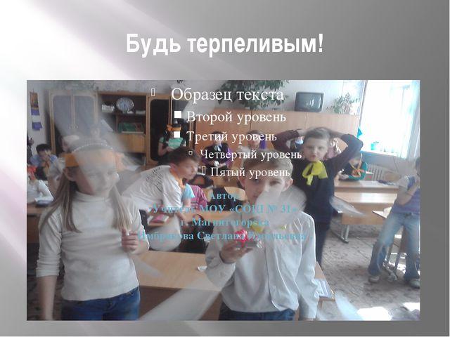 Будь терпеливым! Автор. Учитель МОУ «СОШ № 31» г. Магнитогорска Имбрякова Све...