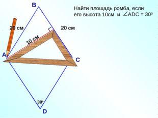 10 см 300 АDC = 300 А В С D 300 20 см 20 см Найти площадь ромба, если его выс