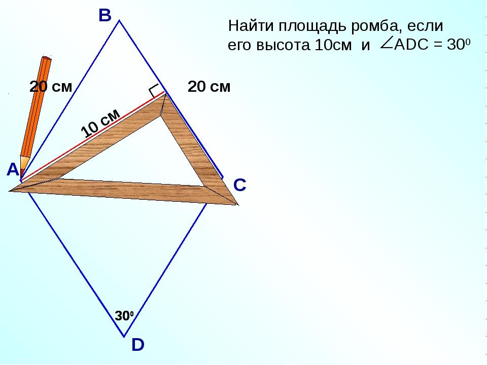 10 см 300 АDC = 300 А В С D 300 20 см 20 см Найти площадь ромба, если его выс...