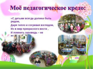 «С детьми всегда должна быть рядом, Даря тепло и согревая взглядом, Их в мир