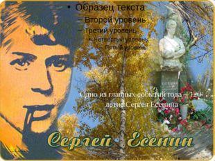 Одно из главных событий года – 120-летие Сергея Есенина