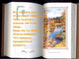 Все мы,все мы в этом мире тленны, Тихо льется с кленов листьев медь, Будь же