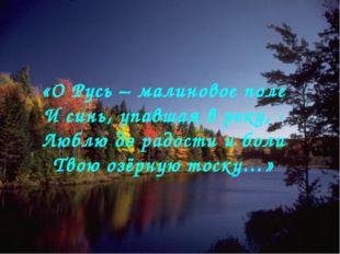 «О Русь – малиновое поле И синь, упавшая в реку, - Люблю до радости и боли Т