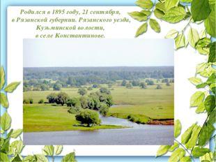 Родился в 1895 году, 21 сентября, в Рязанской губернии. Рязанского уезда, Ку