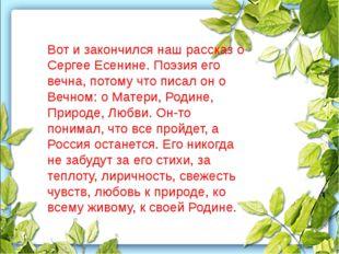 Вот и закончился наш рассказ о Сергее Есенине. Поэзия его вечна, потому что п