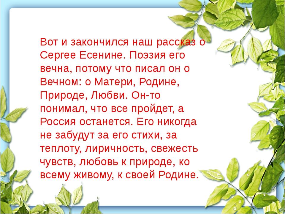 Вот и закончился наш рассказ о Сергее Есенине. Поэзия его вечна, потому что п...