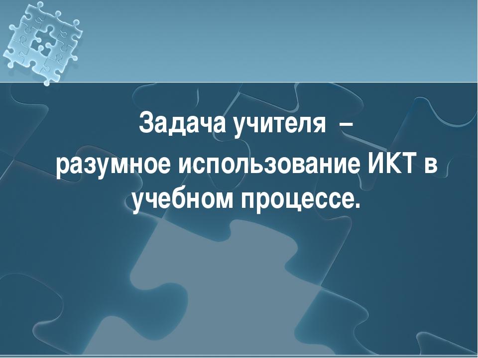 Задача учителя – разумное использование ИКТ в учебном процессе.