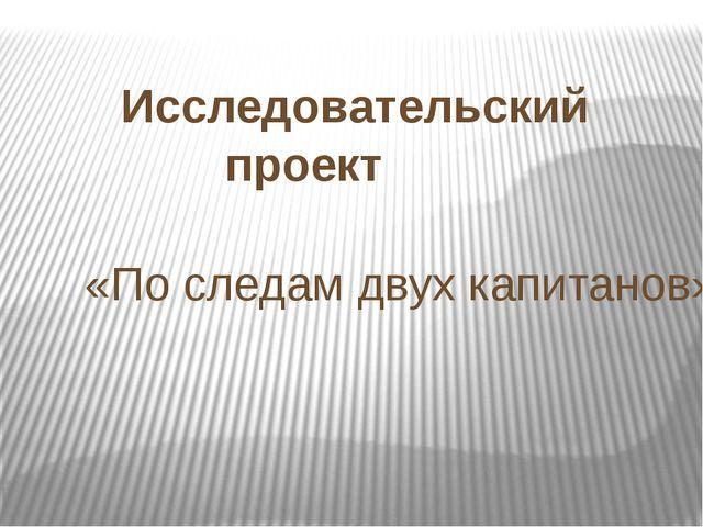 Исследовательский проект «По следам двух капитанов»