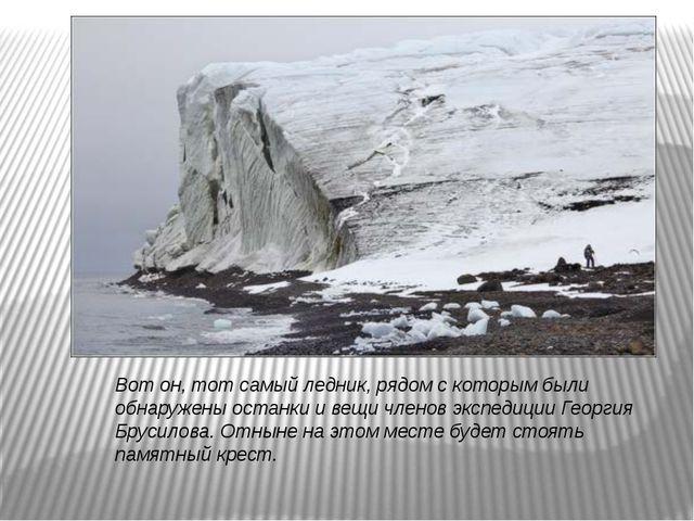 Вот он, тот самый ледник, рядом с которым были обнаружены останки и вещи член...