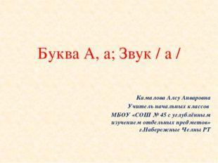 Буква А, а; Звук / а / Камалова Алсу Анваровна Учитель начальных классов МБОУ