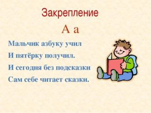 Мальчик азбуку учил И пятёрку получил. И сегодня без подсказки Сам себе читае