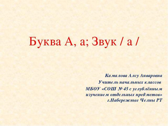 Буква А, а; Звук / а / Камалова Алсу Анваровна Учитель начальных классов МБОУ...