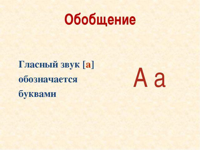 Обобщение Гласный звук [а] обозначается буквами А а