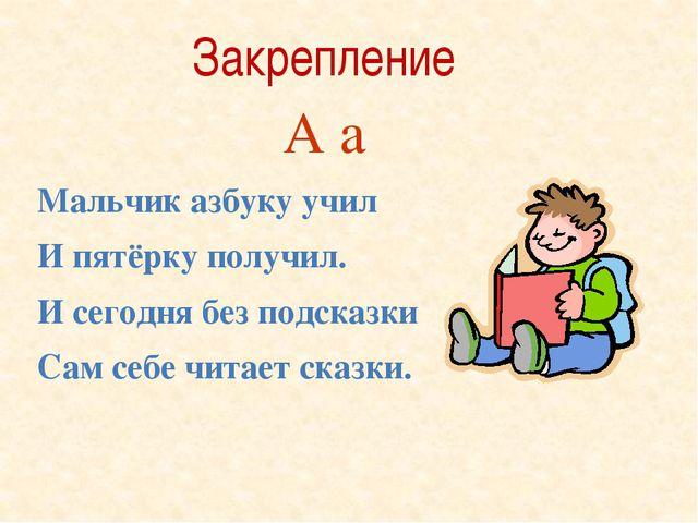 Мальчик азбуку учил И пятёрку получил. И сегодня без подсказки Сам себе читае...