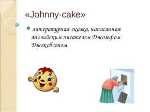 «Johnny-cake» литературная сказка, написанная английским писателем Джозефом Д