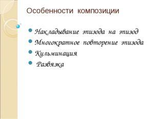 Особенности композиции Накладывание эпизода на эпизод Многократное повторение