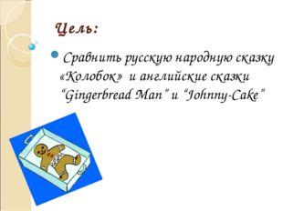 """Цель: Сравнить русскую народную сказку «Колобок» и английские сказки """"Gingerb"""