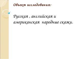 Объект исследования: Русская , английская и американская народные сказки.