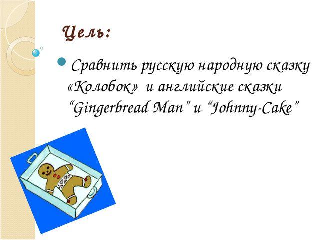 """Цель: Сравнить русскую народную сказку «Колобок» и английские сказки """"Gingerb..."""