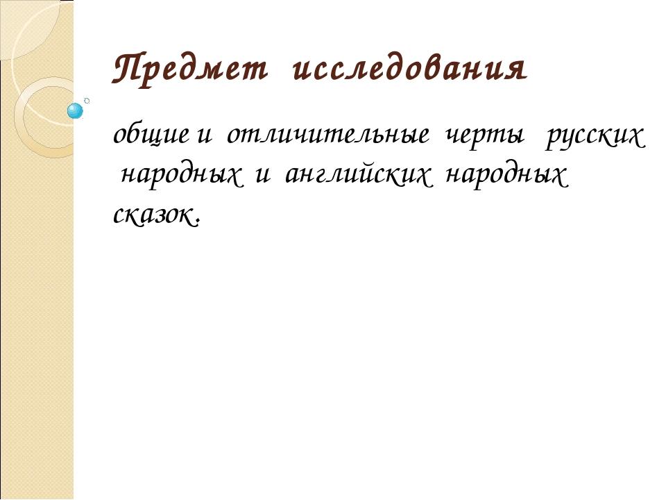 Предмет исследования общие и отличительные черты русских народных и английски...