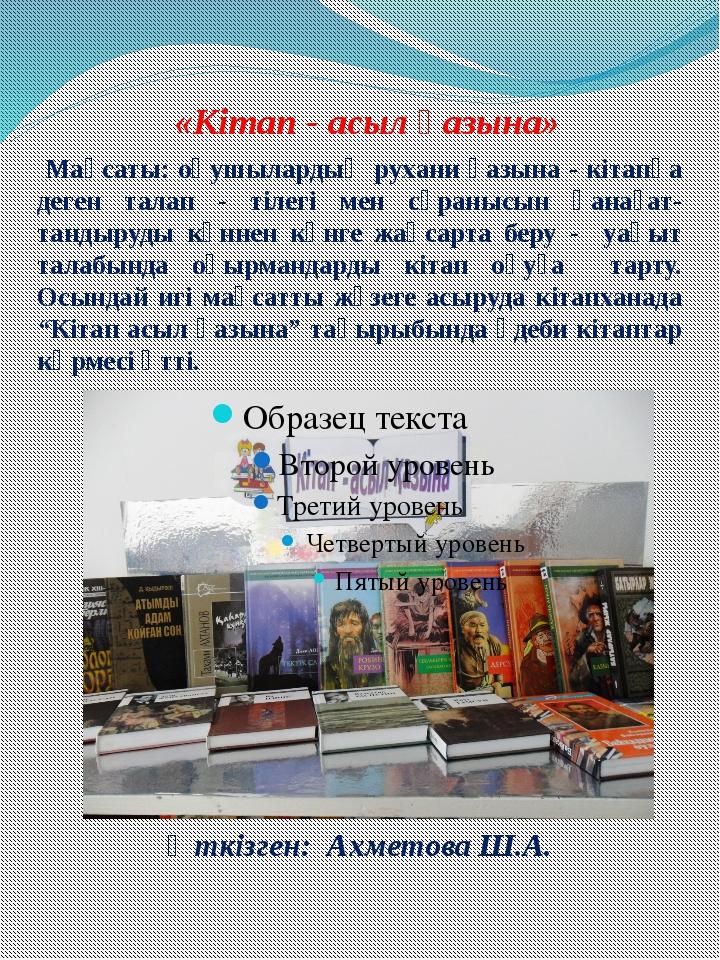 «Кітап - асыл қазына» Өткізген: Ахметова Ш.А. Мақсаты: оқушылардың рухани қаз...