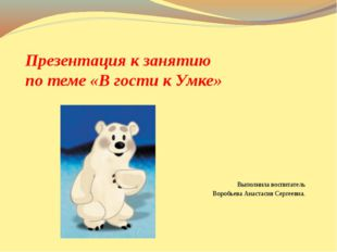 Презентация к занятию по теме «В гости к Умке» Выполнила воспитатель Воробьев