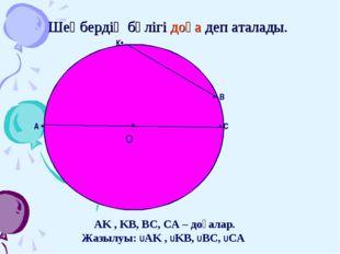 Шеңбердің бөлігі доға деп аталады. • O А • • С К• • В AK , KB, BC, CA – доғал