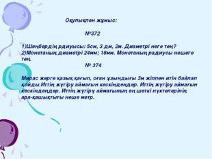 Оқулықпен жұмыс: №372 1)Шеңбердің рдиуысы: 5см, 3 дм, 2м. Диаметрі неге