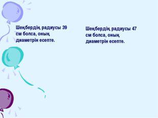 Шеңбердің радиусы 39 см болса, оның диаметрін есепте. Шеңбердің радиусы 47 см
