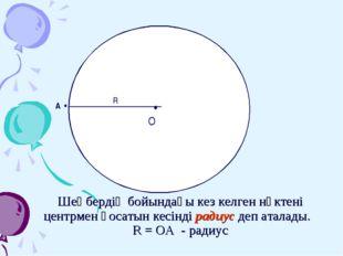 Шеңбердің бойындағы кез келген нүктені центрмен қосатын кесінді радиус деп ат