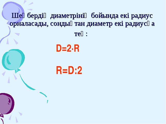 Шеңбердің диаметрінің бойында екі радиус орналасады, сондықтан диаметр екі ра...