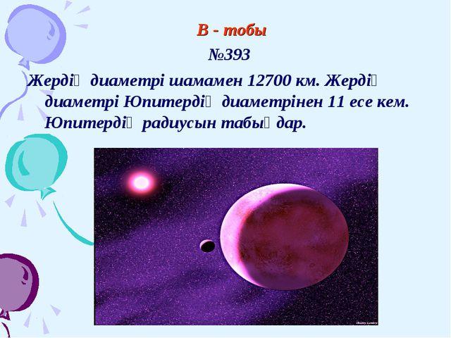 В - тобы №393 Жердің диаметрі шамамен 12700 км. Жердің диаметрі Юпитерд...