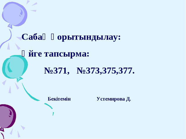 Сабақ қорытындылау: Үйге тапсырма: №371, №373,375,377. Бекітемін Устемирова Д.