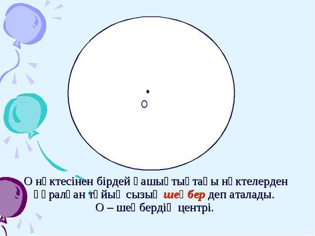 О нүктесінен бірдей қашықтықтағы нүктелерден құралған тұйық сызық шеңбер деп...