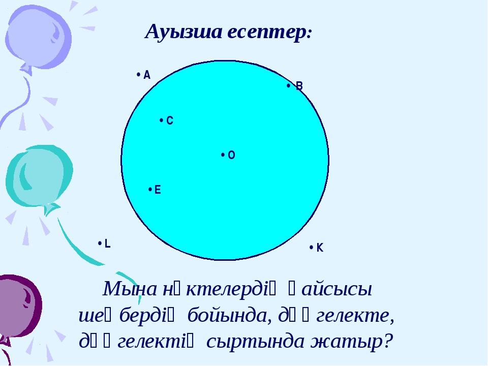 Ауызша есептер: • В • С • О • Е • К • L • A Мына нүктелердің қайсысы шеңб...