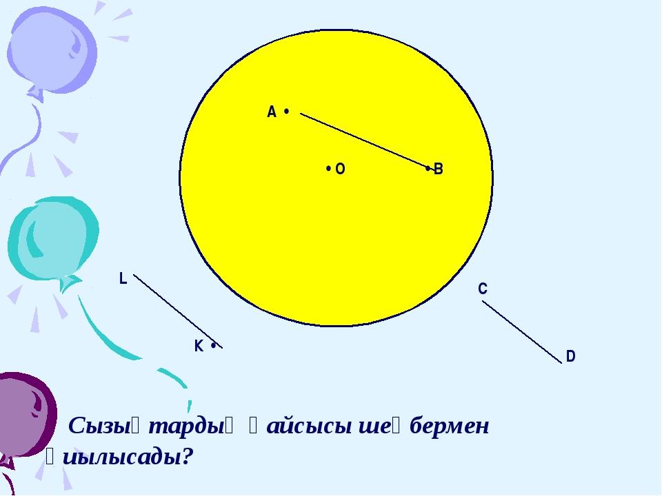 А • • В • О К • L D C Сызықтардың қайсысы шеңбермен қиылысады?