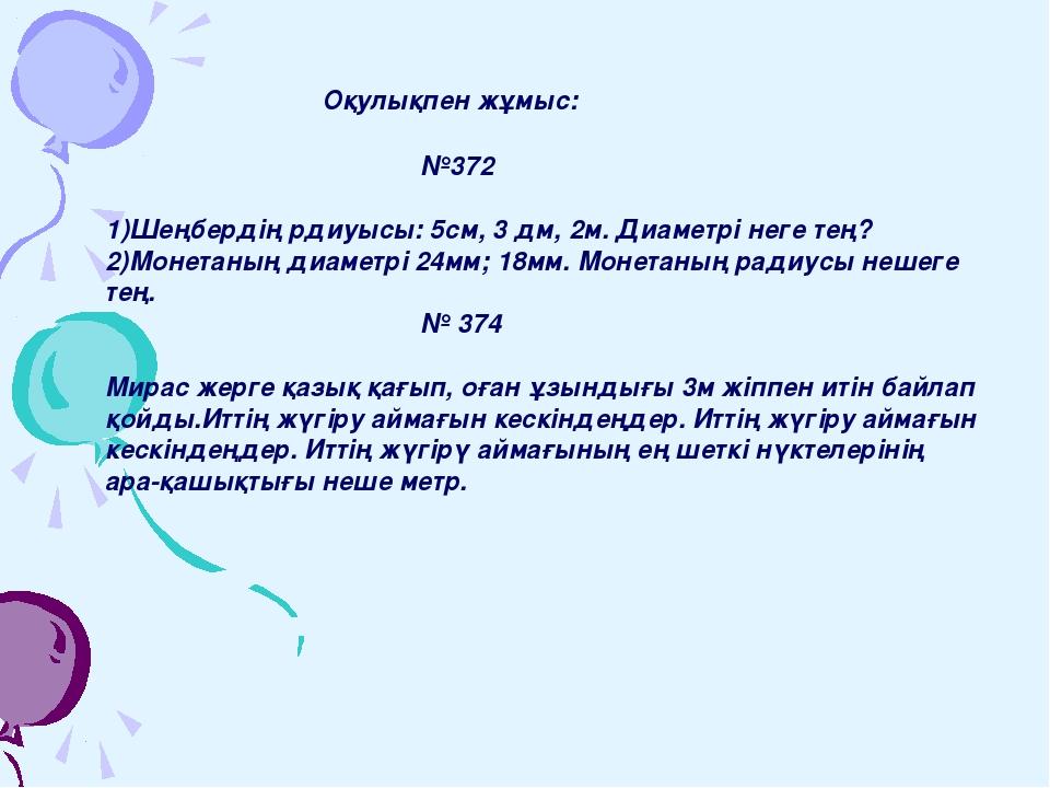 Оқулықпен жұмыс: №372 1)Шеңбердің рдиуысы: 5см, 3 дм, 2м. Диаметрі неге...