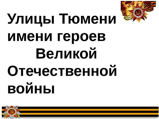Улицы Тюмени имени героев Великой Отечественной войны
